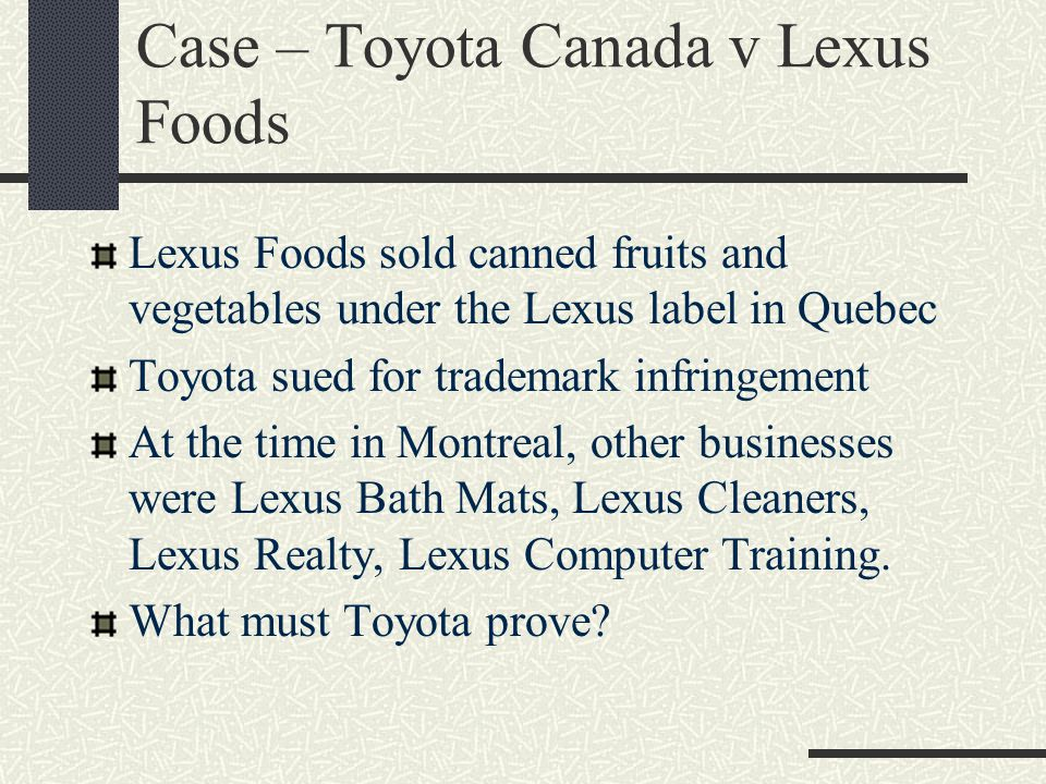 Case – Toyota Canada v Lexus Foods Lexus Foods sold canned fruits and vegetables under the Lexus label in Quebec Toyota sued for trademark infringement At the time in Montreal, other businesses were Lexus Bath Mats, Lexus Cleaners, Lexus Realty, Lexus Computer Training.