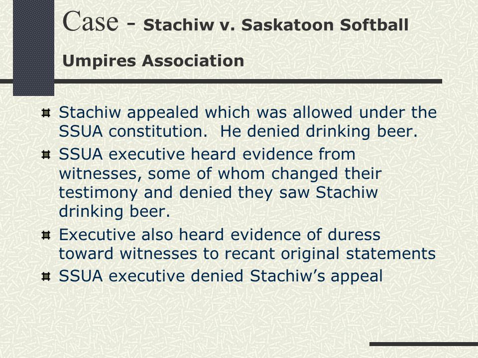 Case - Stachiw v. Saskatoon Softball Umpires Association Stachiw appealed which was allowed under the SSUA constitution. He denied drinking beer. SSUA