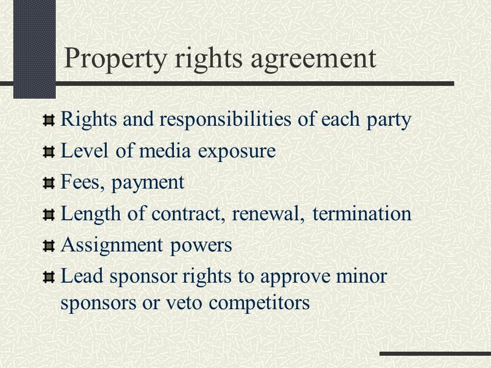 Property rights agreement Rights and responsibilities of each party Level of media exposure Fees, payment Length of contract, renewal, termination Assignment powers Lead sponsor rights to approve minor sponsors or veto competitors
