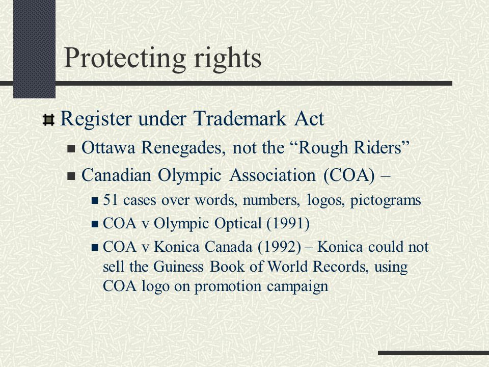 Protecting rights Register under Trademark Act Ottawa Renegades, not the Rough Riders Canadian Olympic Association (COA) – 51 cases over words, numbers, logos, pictograms COA v Olympic Optical (1991) COA v Konica Canada (1992) – Konica could not sell the Guiness Book of World Records, using COA logo on promotion campaign