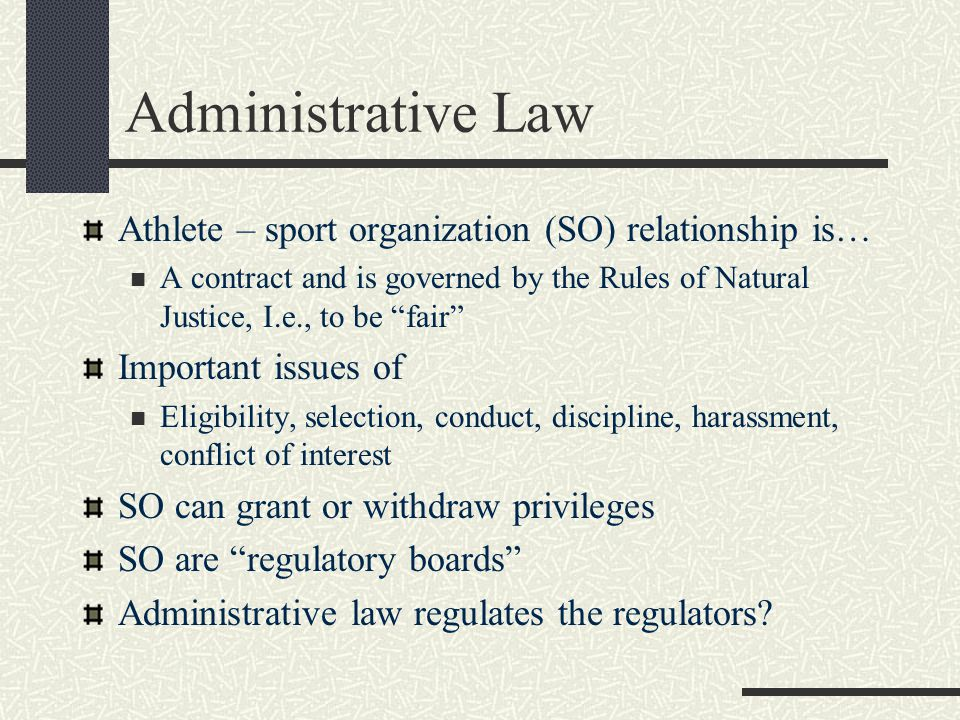Administrative Law Athlete – sport organization (SO) relationship is… A contract and is governed by the Rules of Natural Justice, I.e., to be fair Important issues of Eligibility, selection, conduct, discipline, harassment, conflict of interest SO can grant or withdraw privileges SO are regulatory boards Administrative law regulates the regulators
