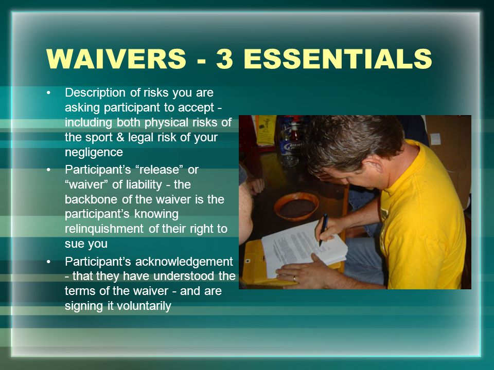 WAIVERS - 3 ESSENTIALS Description of risks you are asking participant to accept - including both physical risks of the sport & legal risk of your neg