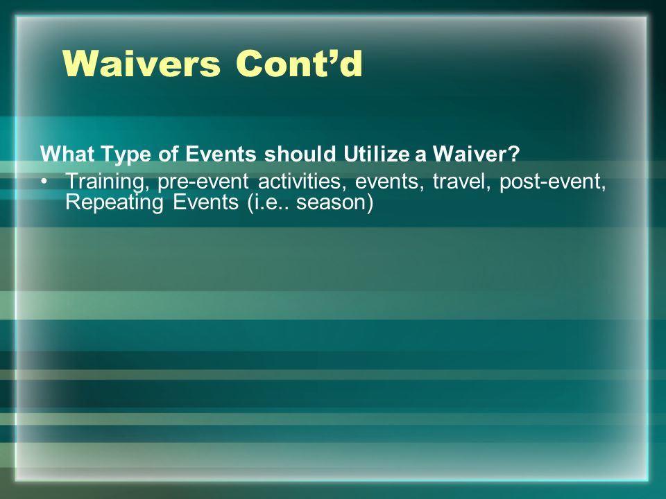 Waivers Contd What Type of Events should Utilize a Waiver? Training, pre-event activities, events, travel, post-event, Repeating Events (i.e.. season)