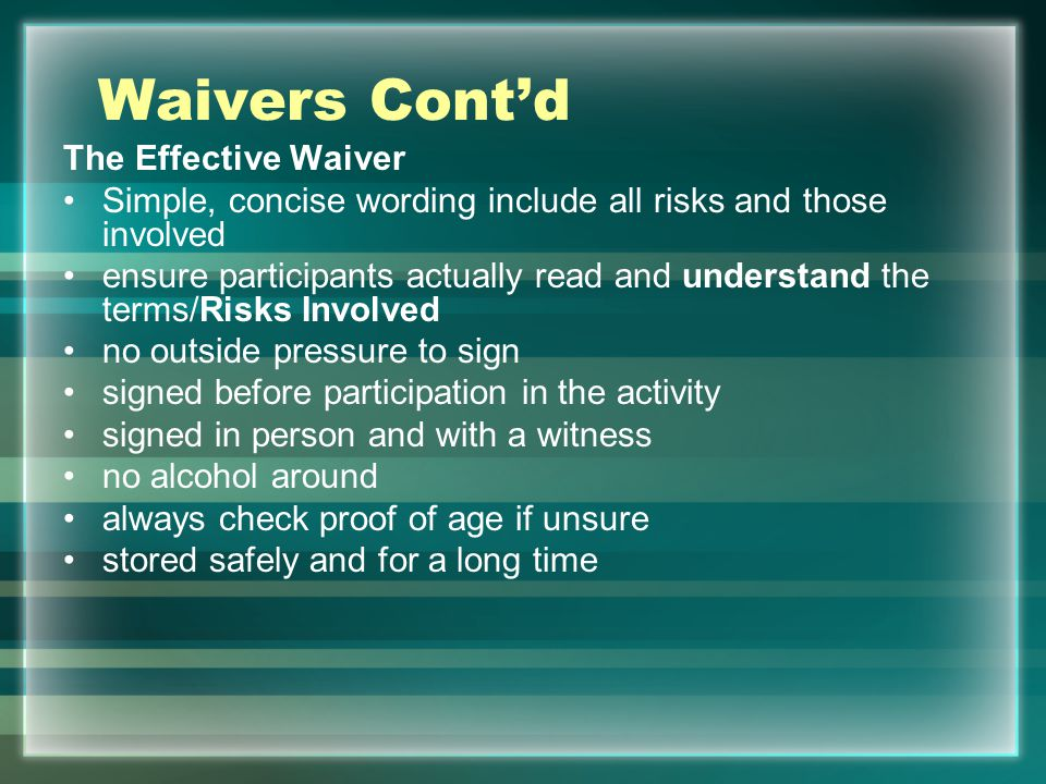 Waivers Contd The Effective Waiver Simple, concise wording include all risks and those involved ensure participants actually read and understand the t