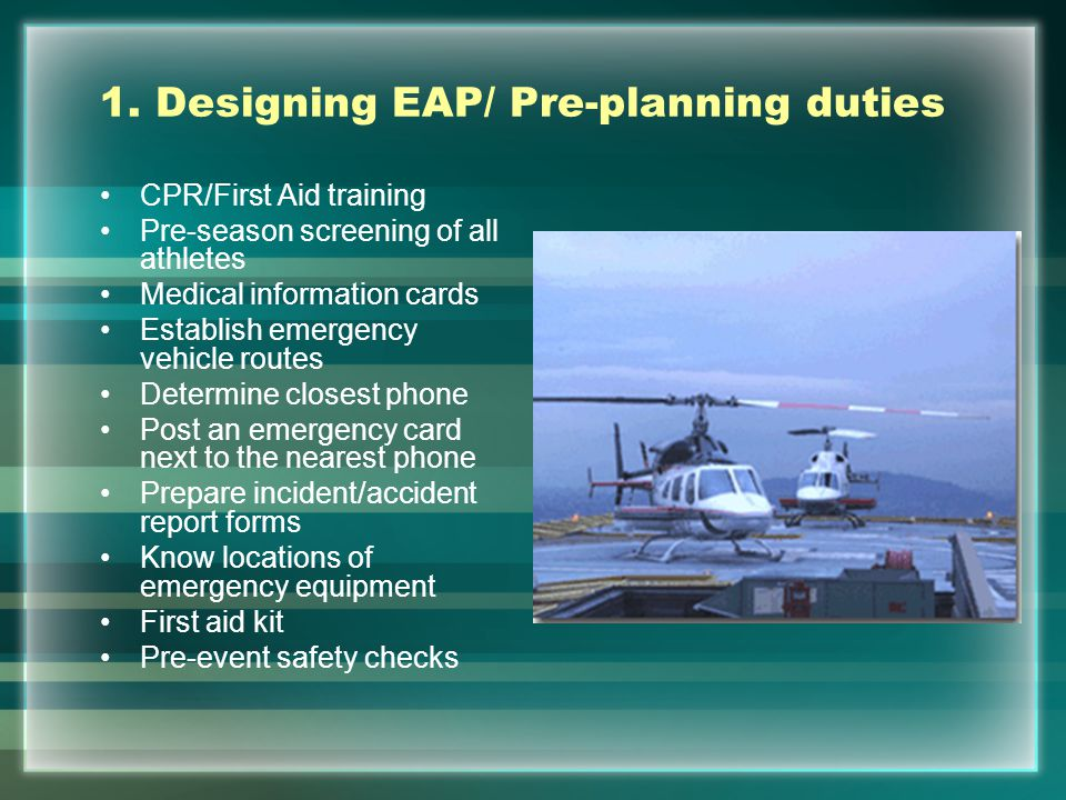 1. Designing EAP/ Pre-planning duties CPR/First Aid training Pre-season screening of all athletes Medical information cards Establish emergency vehicl