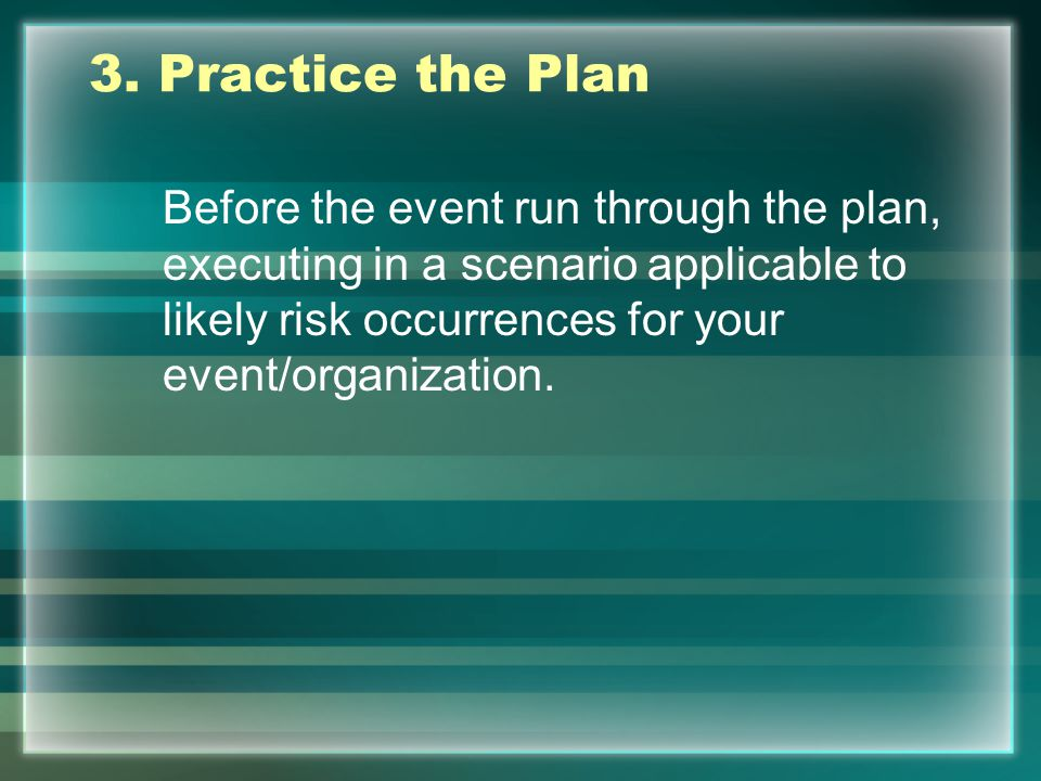 3. Practice the Plan Before the event run through the plan, executing in a scenario applicable to likely risk occurrences for your event/organization.
