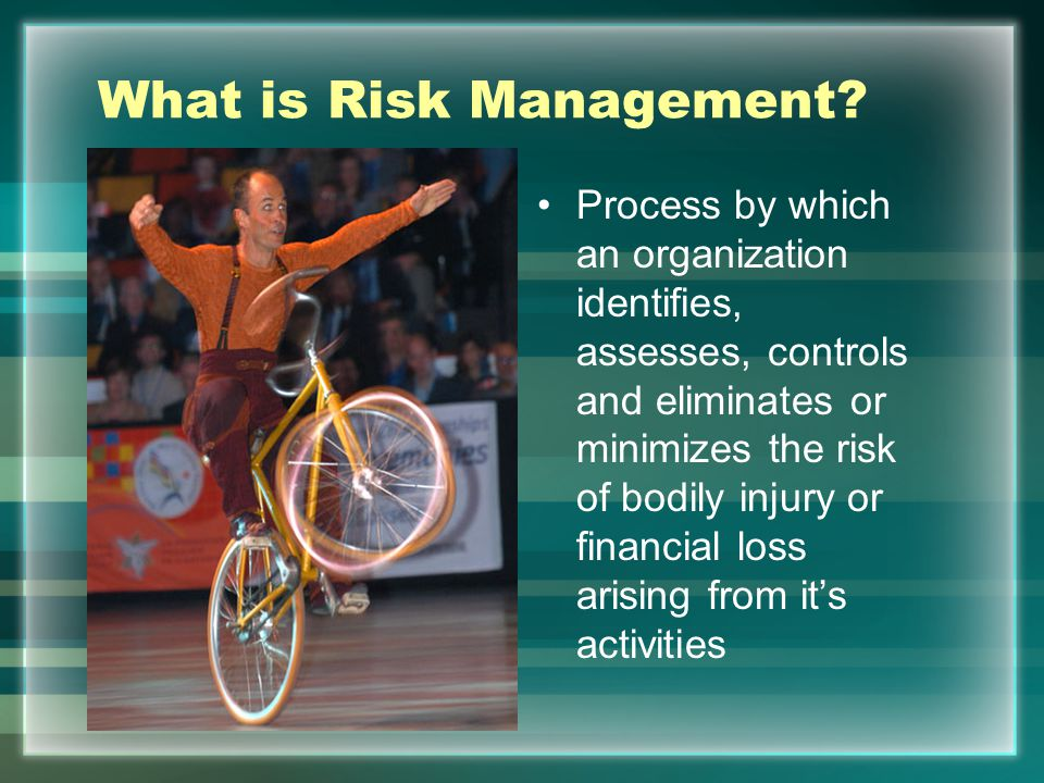 What is Risk Management? Process by which an organization identifies, assesses, controls and eliminates or minimizes the risk of bodily injury or fina