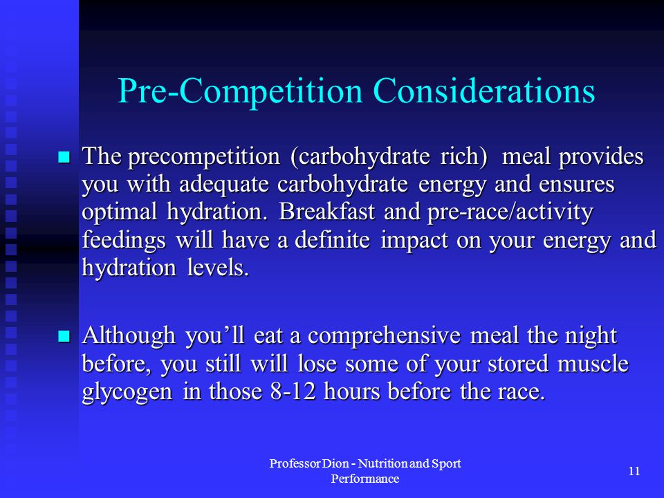 Professor Dion - Nutrition and Sport Performance 11 Pre-Competition Considerations The precompetition (carbohydrate rich) meal provides you with adequate carbohydrate energy and ensures optimal hydration.