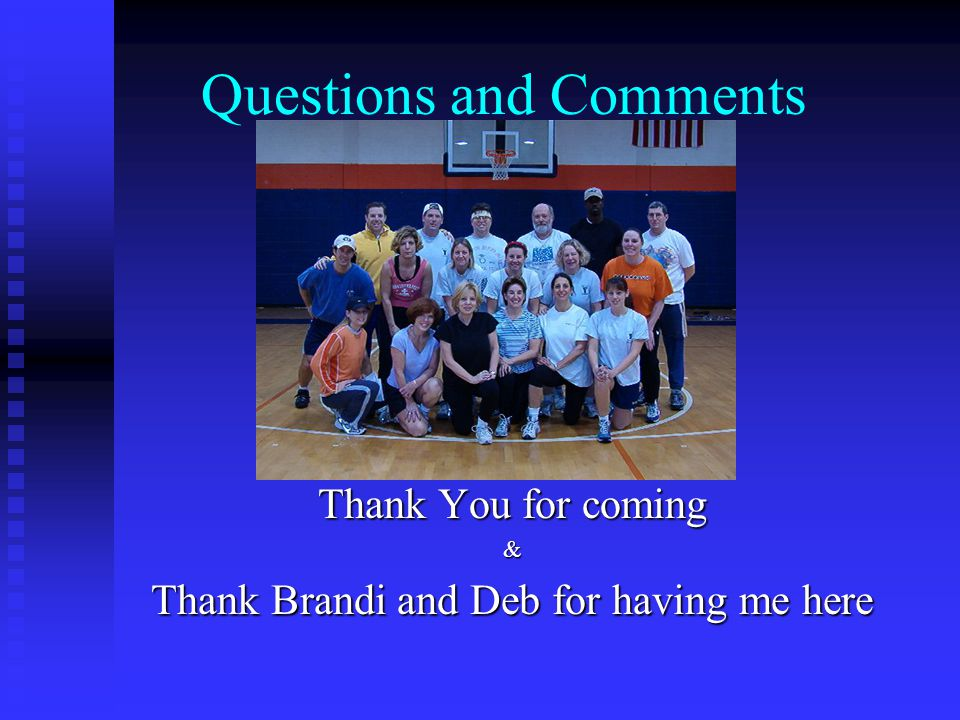 Questions and Comments Thank You for coming & Thank Brandi and Deb for having me here
