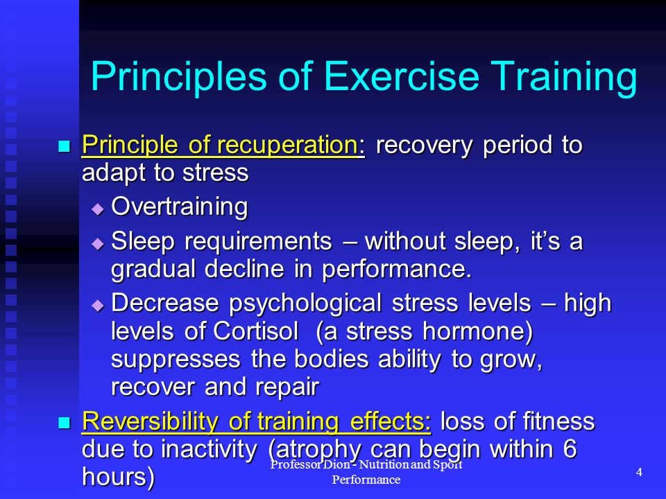 Professor Dion - Nutrition and Sport Performance 4 Principles of Exercise Training Principle of recuperation: recovery period to adapt to stress Principle of recuperation: recovery period to adapt to stress Overtraining Overtraining Sleep requirements – without sleep, its a gradual decline in performance.