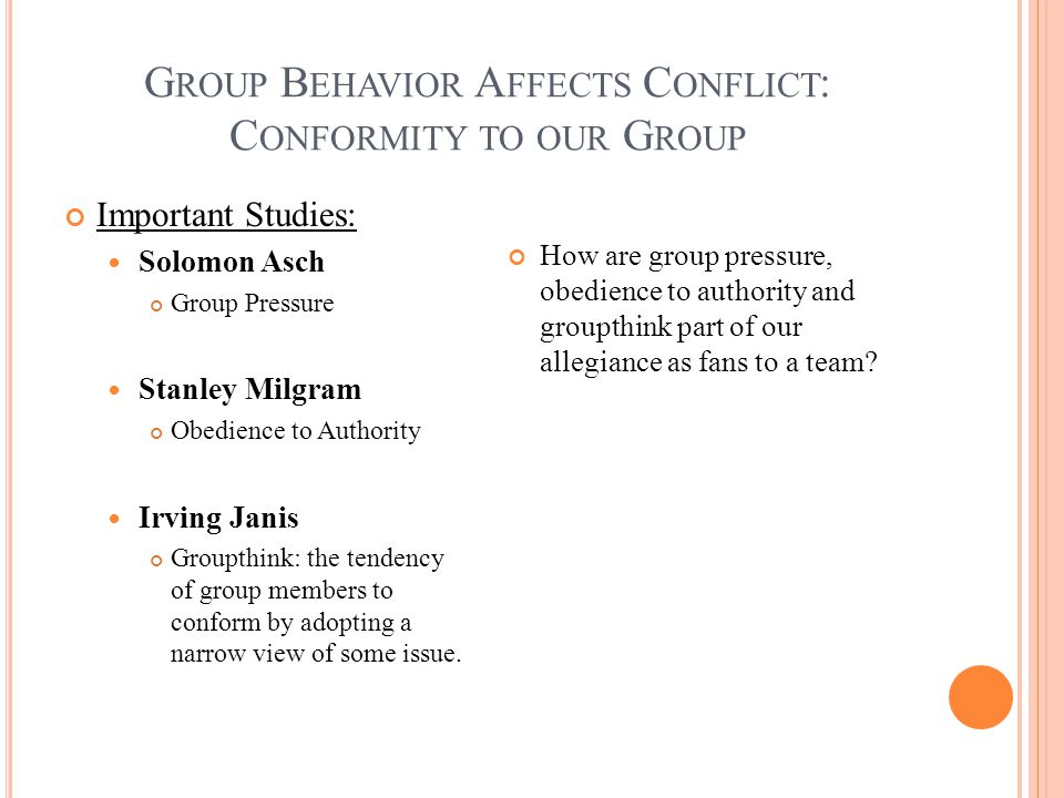 G ROUP B EHAVIOR A FFECTS C ONFLICT : C ONFORMITY TO OUR G ROUP Important Studies: Solomon Asch Group Pressure Stanley Milgram Obedience to Authority Irving Janis Groupthink: the tendency of group members to conform by adopting a narrow view of some issue.
