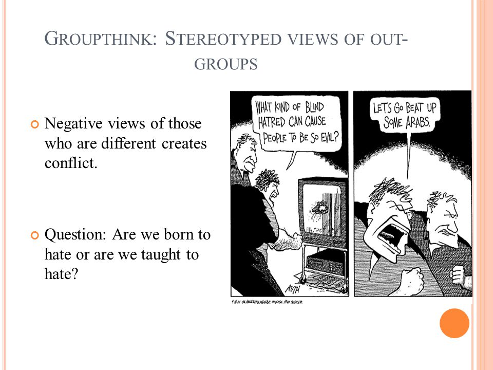 G ROUPTHINK : S TEREOTYPED VIEWS OF OUT - GROUPS Negative views of those who are different creates conflict.