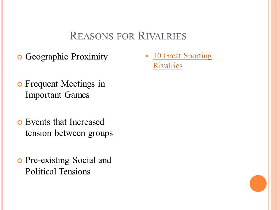 R EASONS FOR R IVALRIES Geographic Proximity Frequent Meetings in Important Games Events that Increased tension between groups Pre-existing Social and Political Tensions 10 Great Sporting Rivalries 10 Great Sporting Rivalries