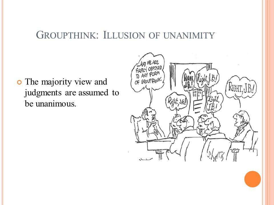 G ROUPTHINK : I LLUSION OF UNANIMITY The majority view and judgments are assumed to be unanimous.