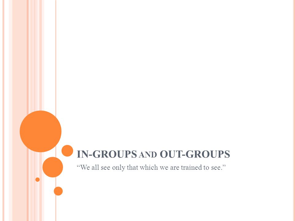 IN-GROUPS AND OUT-GROUPS We all see only that which we are trained to see.