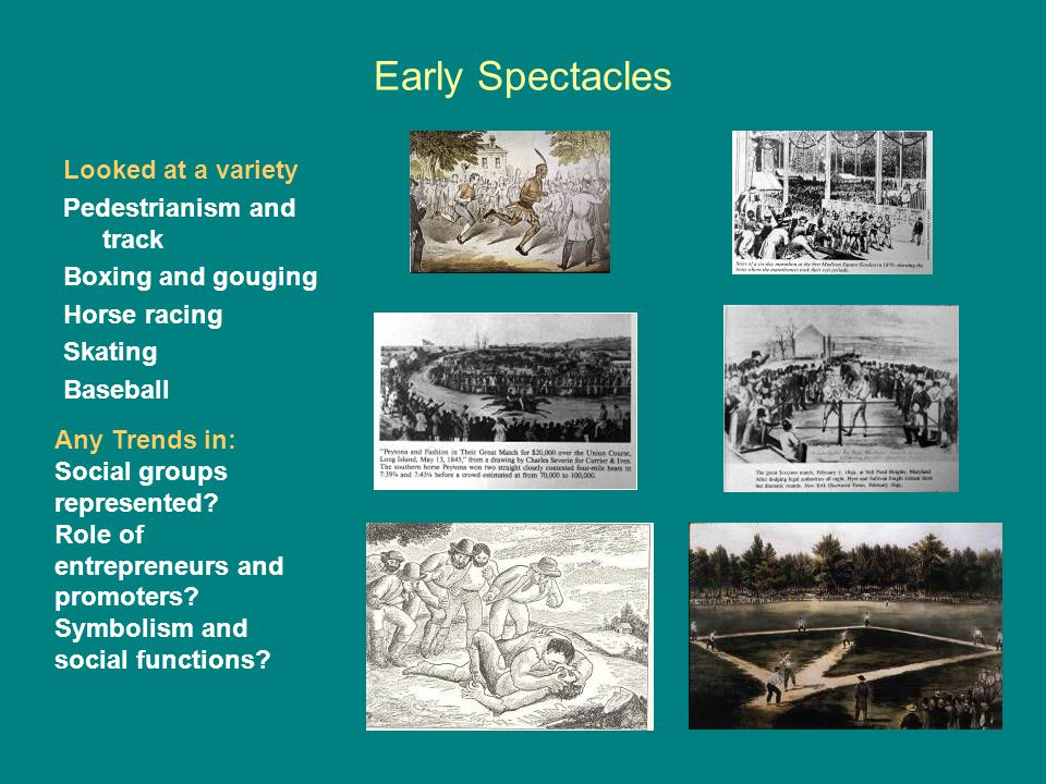 Early Spectacles Looked at a variety Pedestrianism and track Boxing and gouging Horse racing Skating Baseball Any Trends in: Social groups represented.