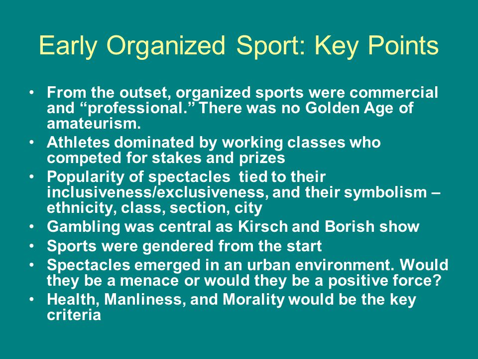 Early Organized Sport: Key Points From the outset, organized sports were commercial and professional.