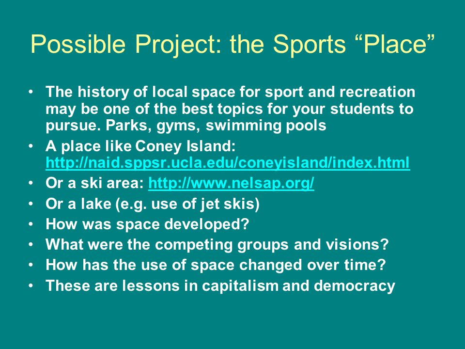 Possible Project: the Sports Place The history of local space for sport and recreation may be one of the best topics for your students to pursue.
