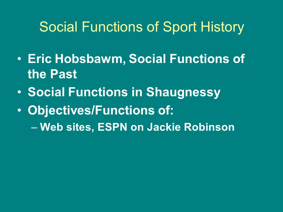 Social Functions of Sport History Eric Hobsbawm, Social Functions of the Past Social Functions in Shaugnessy Objectives/Functions of: –Web sites, ESPN on Jackie Robinson