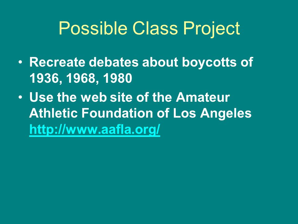 Possible Class Project Recreate debates about boycotts of 1936, 1968, 1980 Use the web site of the Amateur Athletic Foundation of Los Angeles http://www.aafla.org/ http://www.aafla.org/