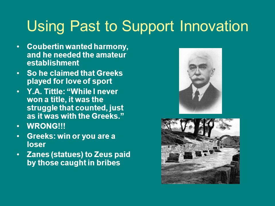 Using Past to Support Innovation Coubertin wanted harmony, and he needed the amateur establishment So he claimed that Greeks played for love of sport Y.A.