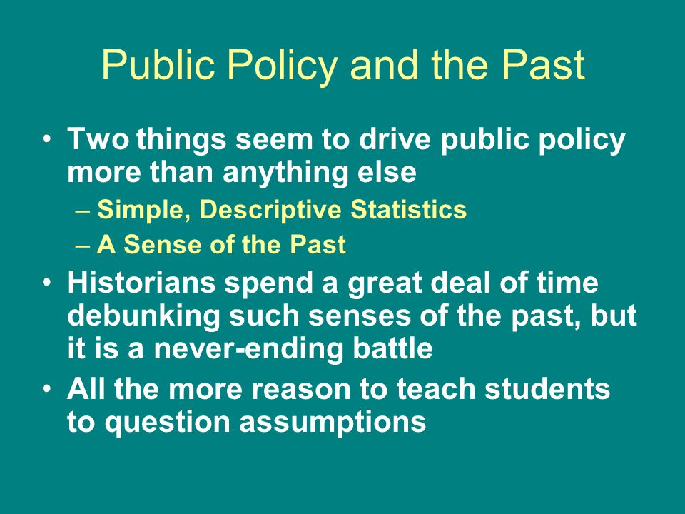 Public Policy and the Past Two things seem to drive public policy more than anything else –Simple, Descriptive Statistics –A Sense of the Past Historians spend a great deal of time debunking such senses of the past, but it is a never-ending battle All the more reason to teach students to question assumptions