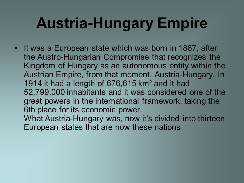 Austria-Hungary Empire It was a European state which was born in 1867, after the Austro-Hungarian Compromise that recognizes the Kingdom of Hungary as an autonomous entity within the Austrian Empire, from that moment, Austria-Hungary.