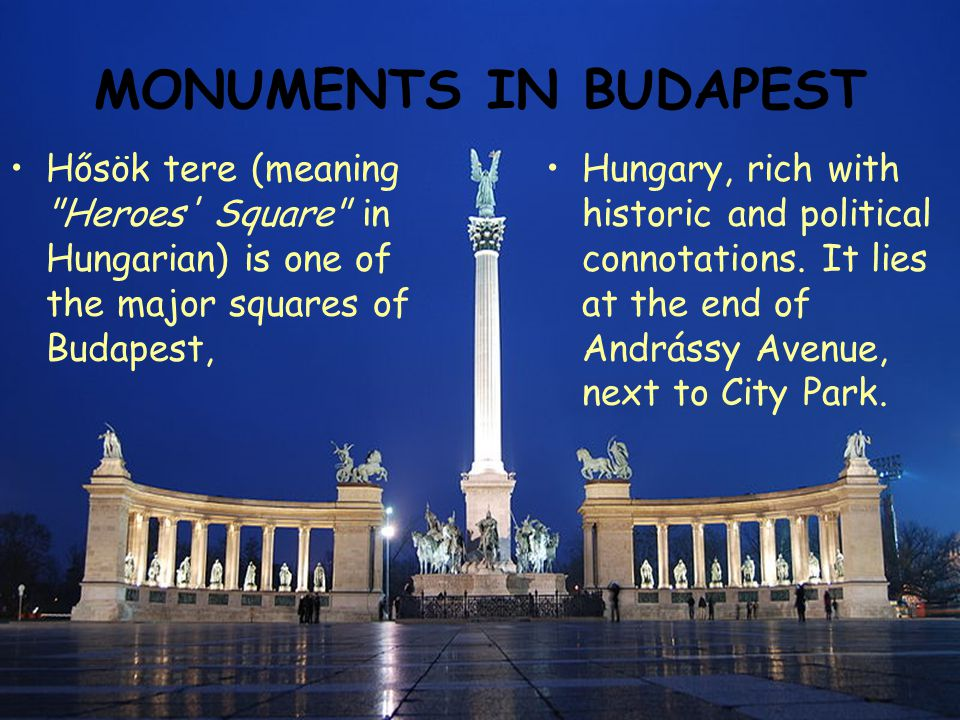 MONUMENTS IN BUDAPEST Hősök tere (meaning Heroes Square in Hungarian) is one of the major squares of Budapest, Hungary, rich with historic and political connotations.