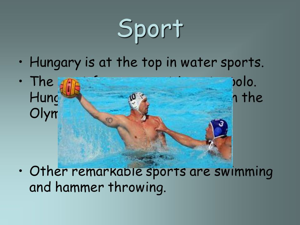 Sport Hungary is at the top in water sports. The most famous sport is waterpolo.