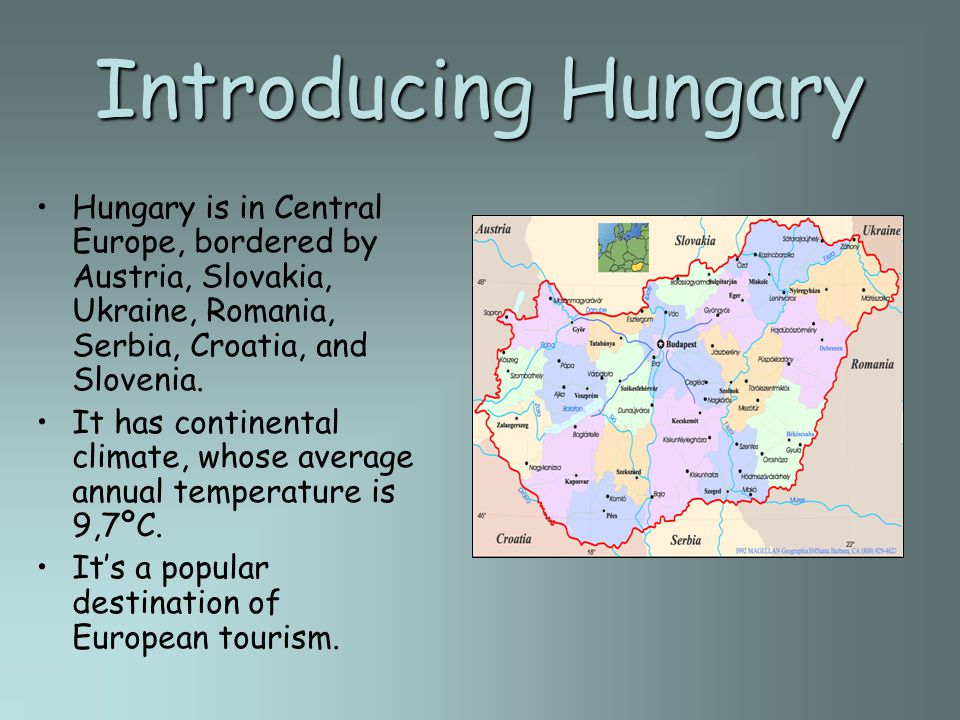 Introducing Hungary Hungary is in Central Europe, bordered by Austria, Slovakia, Ukraine, Romania, Serbia, Croatia, and Slovenia. It has continental c