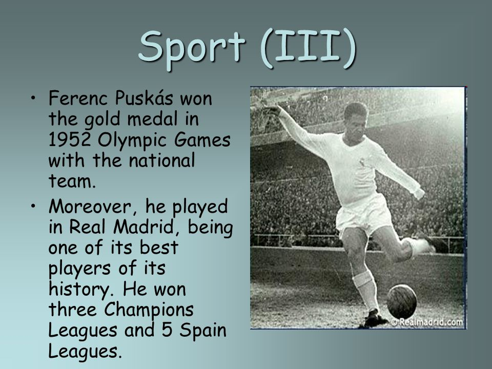 Sport (III) Ferenc Puskás won the gold medal in 1952 Olympic Games with the national team. Moreover, he played in Real Madrid, being one of its best p