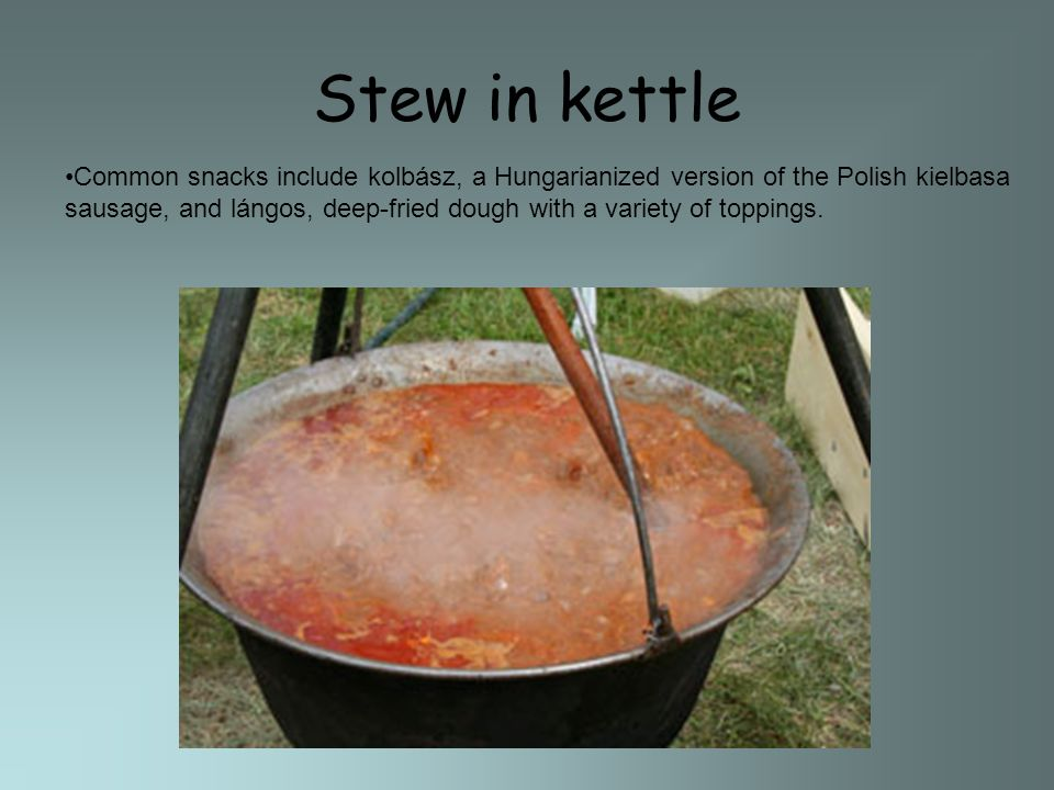 Stew in kettle Common snacks include kolbász, a Hungarianized version of the Polish kielbasa sausage, and lángos, deep-fried dough with a variety of toppings.