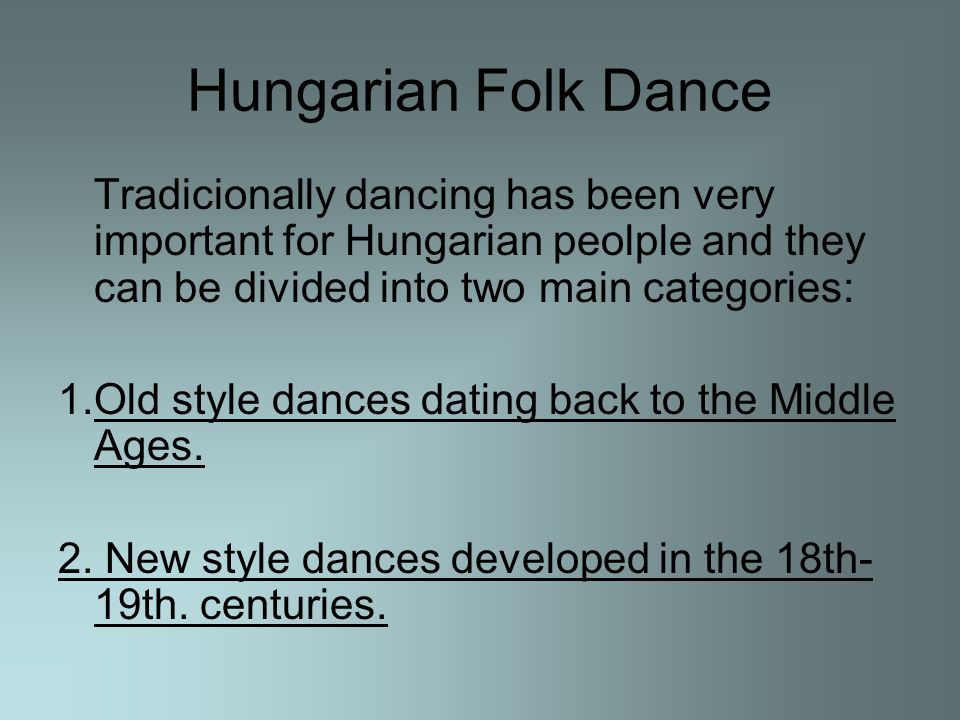 Hungarian Folk Dance Tradicionally dancing has been very important for Hungarian peolple and they can be divided into two main categories: 1.Old style dances dating back to the Middle Ages.