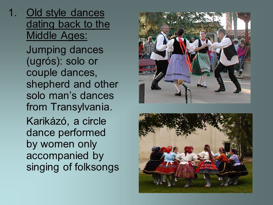 1.Old style dances dating back to the Middle Ages: Jumping dances (ugrós): solo or couple dances, shepherd and other solo mans dances from Transylvania.