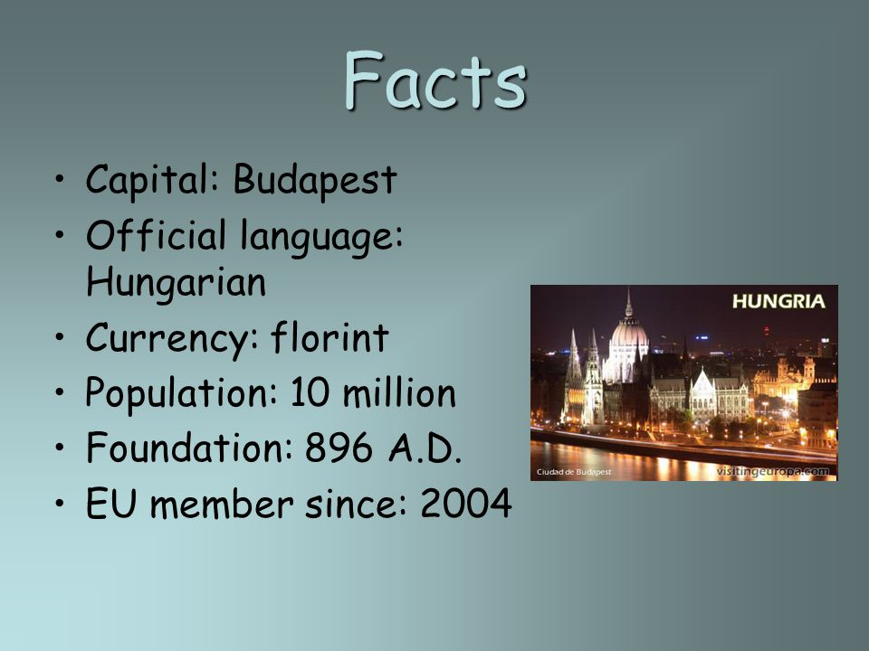 Facts Capital: Budapest Official language: Hungarian Currency: florint Population: 10 million Foundation: 896 A.D. EU member since: 2004