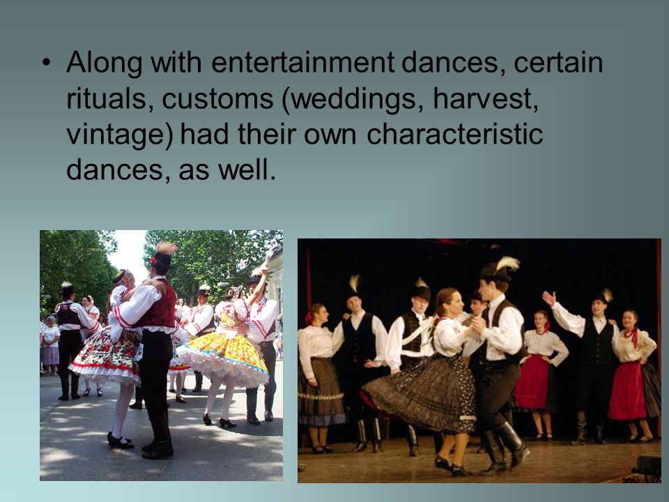 Along with entertainment dances, certain rituals, customs (weddings, harvest, vintage) had their own characteristic dances, as well.