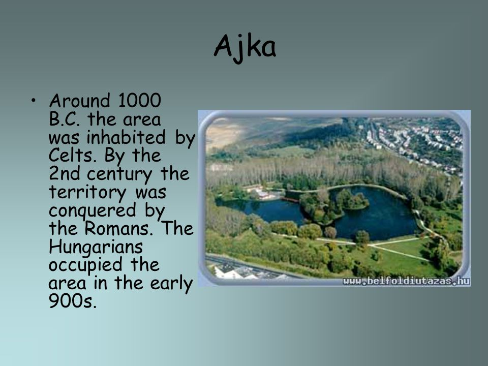 Ajka Around 1000 B.C. the area was inhabited by Celts. By the 2nd century the territory was conquered by the Romans. The Hungarians occupied the area