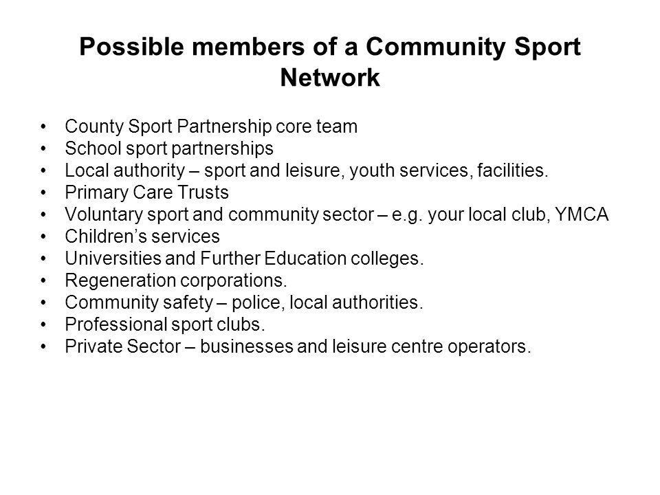 Possible members of a Community Sport Network County Sport Partnership core team School sport partnerships Local authority – sport and leisure, youth services, facilities.