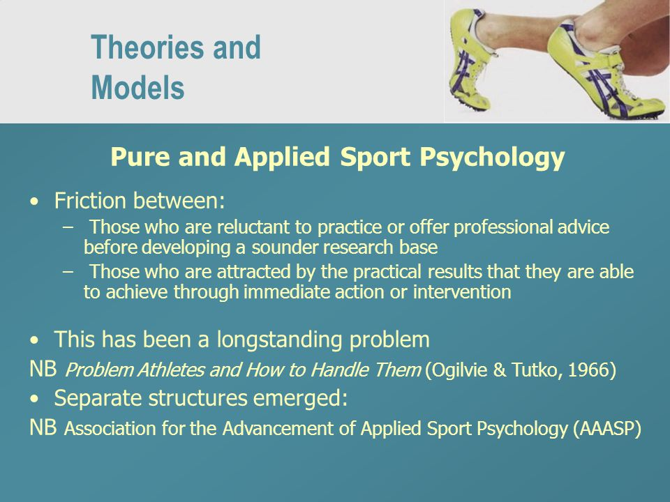 Theories and Models Pure and Applied Sport Psychology Friction between: – Those who are reluctant to practice or offer professional advice before developing a sounder research base – Those who are attracted by the practical results that they are able to achieve through immediate action or intervention This has been a longstanding problem NB Problem Athletes and How to Handle Them (Ogilvie & Tutko, 1966) Separate structures emerged: NB Association for the Advancement of Applied Sport Psychology (AAASP)