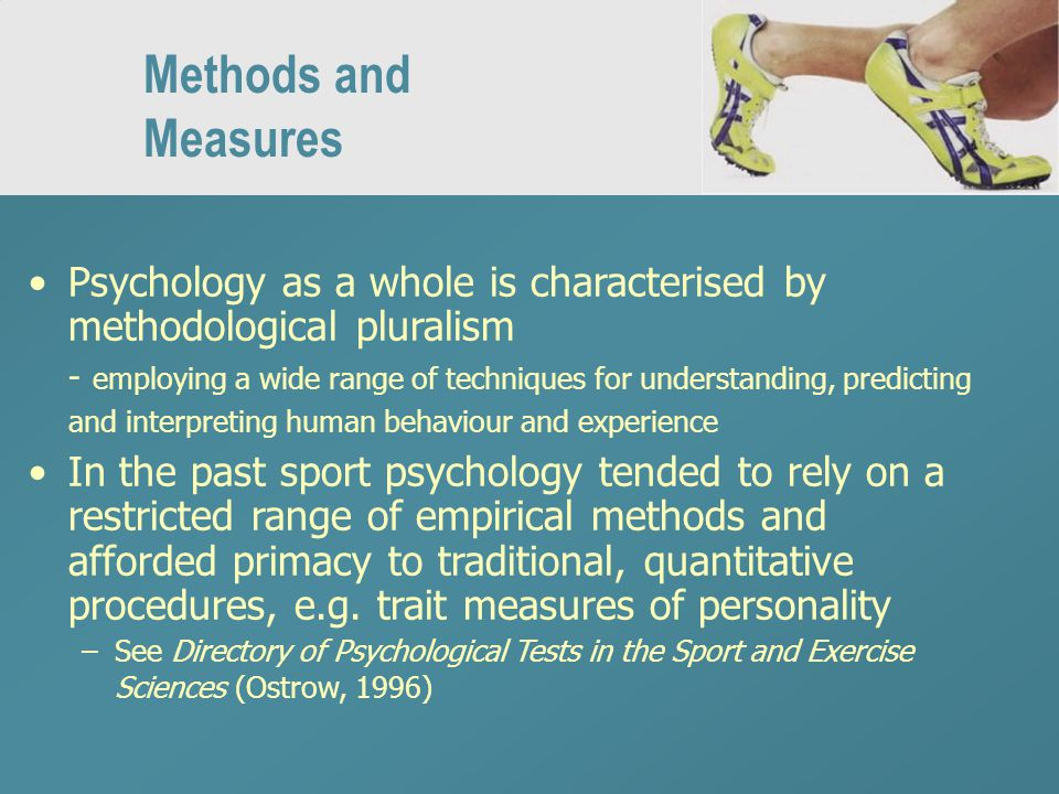 Methods and Measures Psychology as a whole is characterised by methodological pluralism - employing a wide range of techniques for understanding, predicting and interpreting human behaviour and experience In the past sport psychology tended to rely on a restricted range of empirical methods and afforded primacy to traditional, quantitative procedures, e.g.