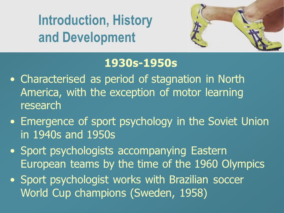 Introduction, History and Development 1930s-1950s Characterised as period of stagnation in North America, with the exception of motor learning research Emergence of sport psychology in the Soviet Union in 1940s and 1950s Sport psychologists accompanying Eastern European teams by the time of the 1960 Olympics Sport psychologist works with Brazilian soccer World Cup champions (Sweden, 1958)