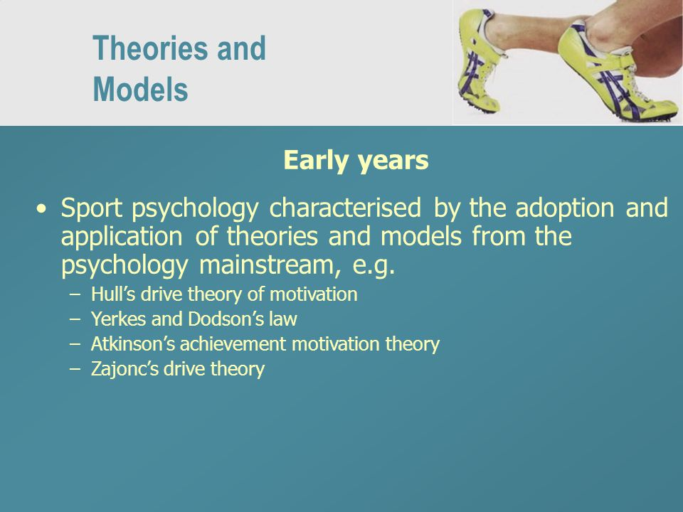 Theories and Models Early years Sport psychology characterised by the adoption and application of theories and models from the psychology mainstream, e.g.