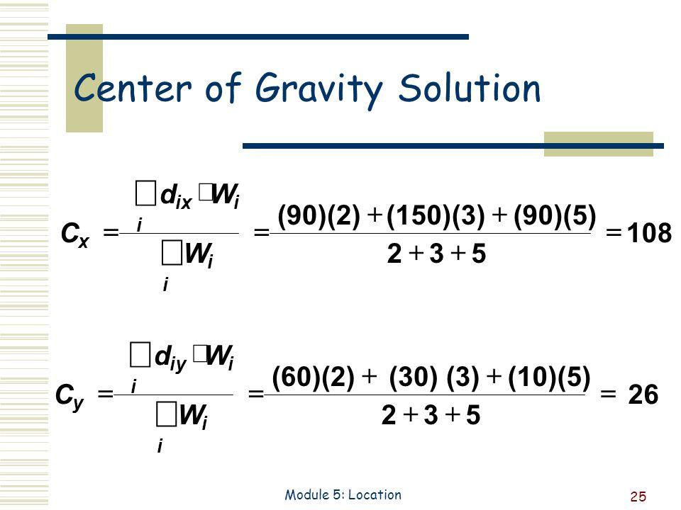25 Module 5: Location Center of Gravity Solution C dW W y iyi i i i (60)(2)(30)(3)(10)(5) 235 26C dW W x ixi i i i (90)(2)(150)(3)(90)(5) 235 108