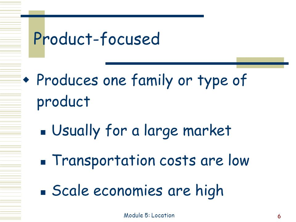 6 Module 5: Location Product-focused Produces one family or type of product Usually for a large market Transportation costs are low Scale economies are high