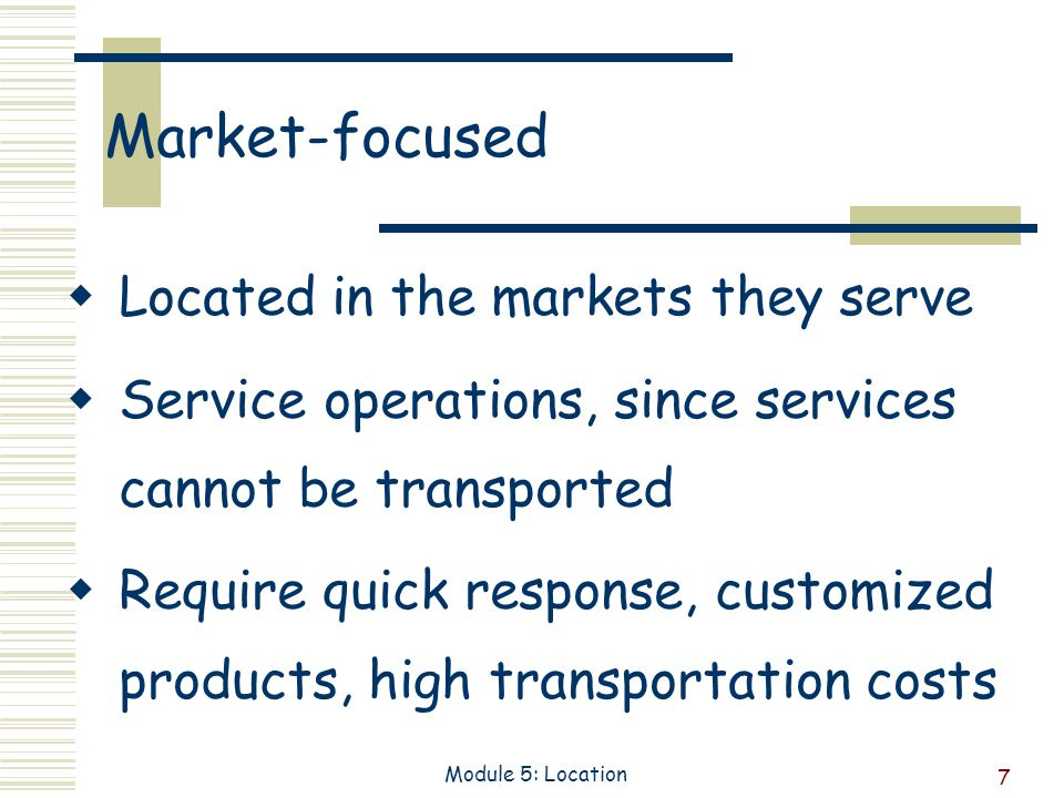 7 Module 5: Location Market-focused Located in the markets they serve Service operations, since services cannot be transported Require quick response, customized products, high transportation costs