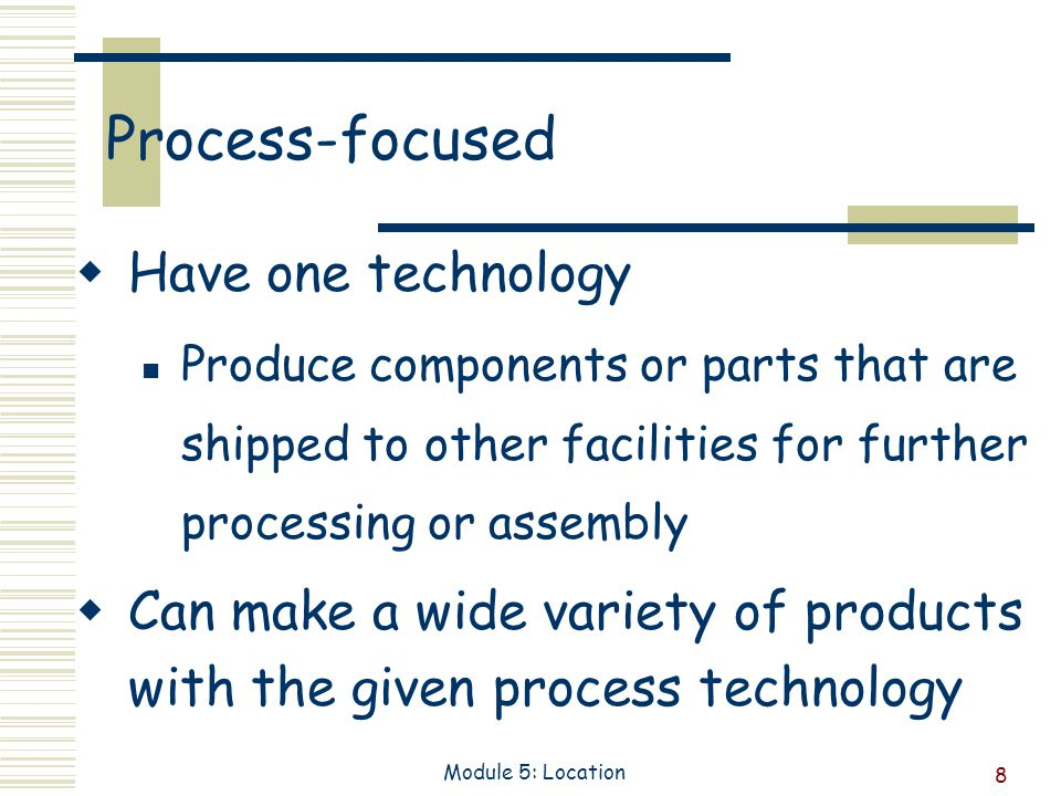 8 Module 5: Location Process-focused Have one technology Produce components or parts that are shipped to other facilities for further processing or assembly Can make a wide variety of products with the given process technology