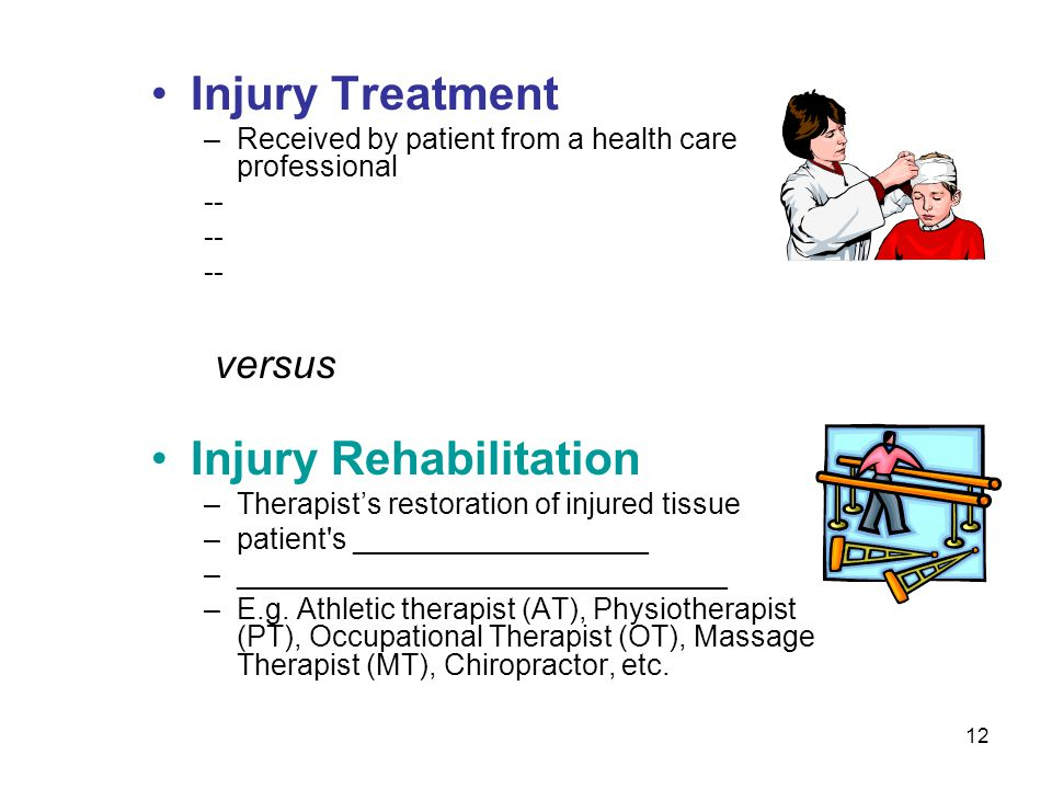 12 Injury Treatment –Received by patient from a health care professional -- versus Injury Rehabilitation –Therapists restoration of injured tissue –pa
