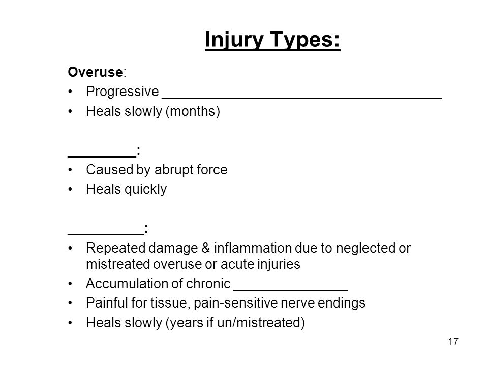17 Injury Types: Overuse: Progressive _____________________________________ Heals slowly (months) _________: Caused by abrupt force Heals quickly ____