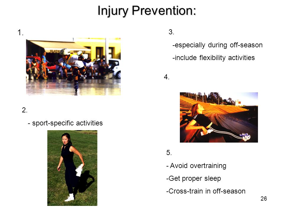 26 Injury Prevention: 1. 2. - sport-specific activities 3. -especially during off-season -include flexibility activities 4. 5. - Avoid overtraining -G