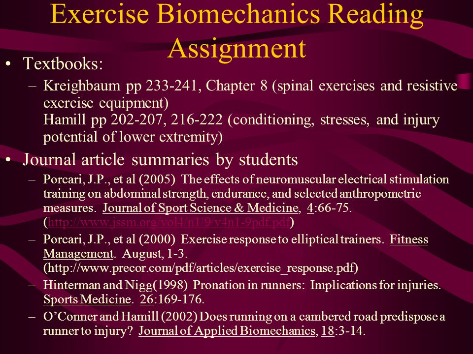 Exercise Biomechanics Reading Assignment Textbooks: –Kreighbaum pp 233-241, Chapter 8 (spinal exercises and resistive exercise equipment) Hamill pp 202-207, 216-222 (conditioning, stresses, and injury potential of lower extremity) Journal article summaries by students –Porcari, J.P., et al (2005) The effects of neuromuscular electrical stimulation training on abdominal strength, endurance, and selected anthropometric measures.